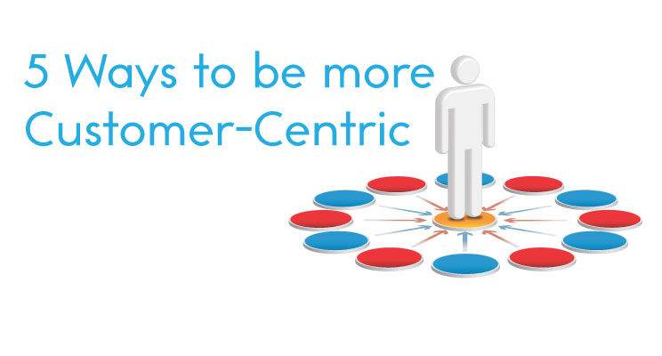 5 Ways to be more Customer-Centric